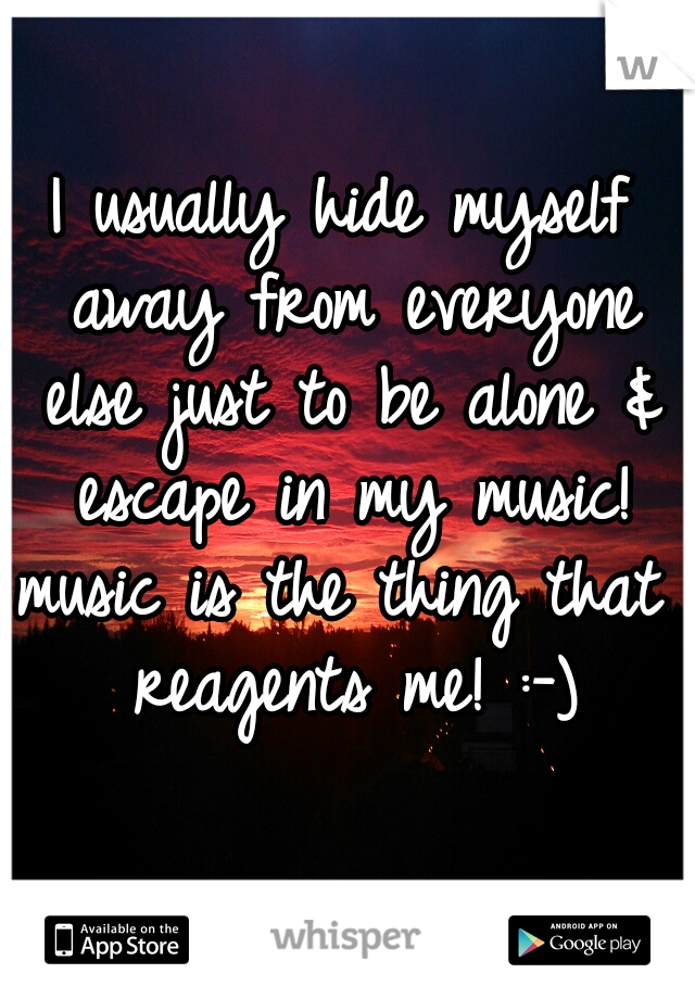 I usually hide myself away from everyone else just to be alone & escape in my music!  music is the thing that reagents me! :-)