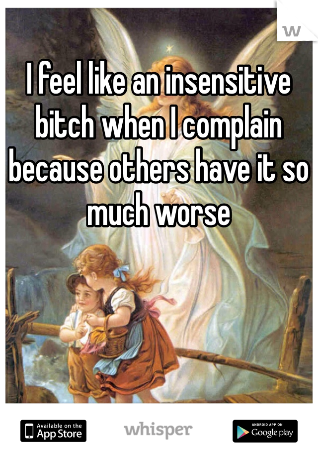 I feel like an insensitive bitch when I complain because others have it so much worse