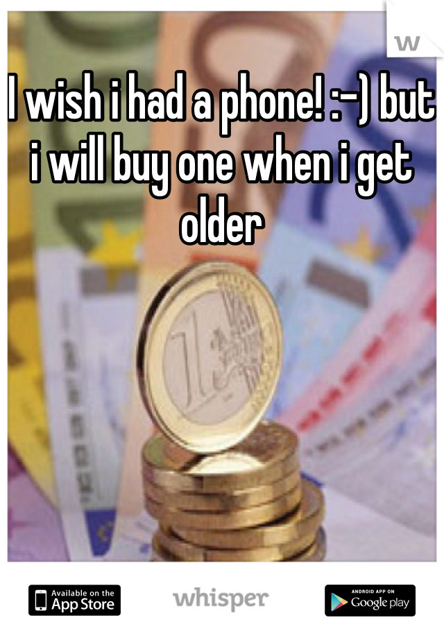 I wish i had a phone! :-) but i will buy one when i get older
