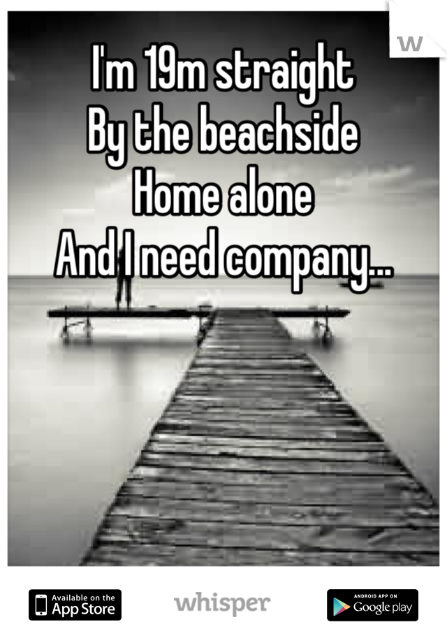 I'm 19m straight  By the beachside Home alone And I need company...