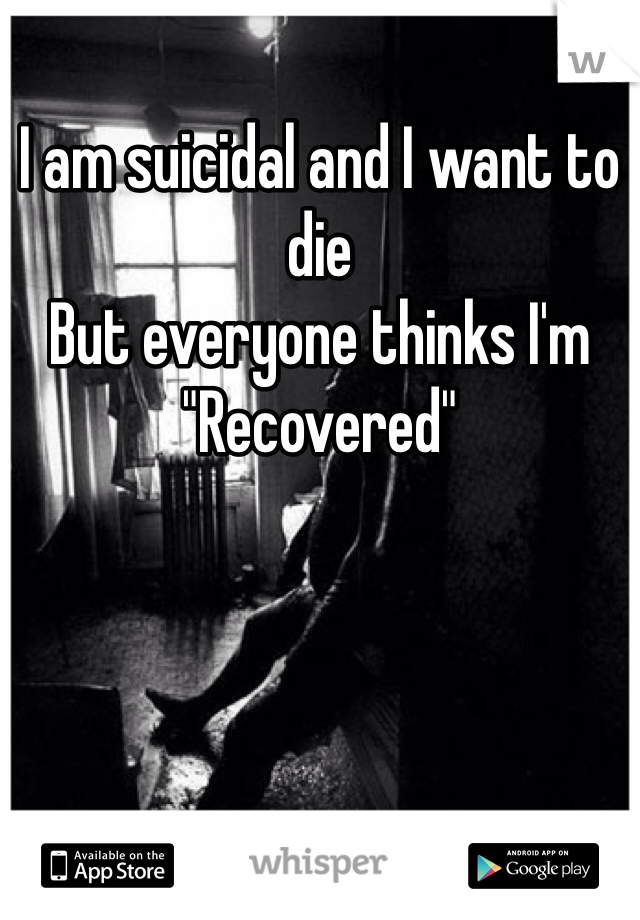 """I am suicidal and I want to die But everyone thinks I'm  """"Recovered"""""""