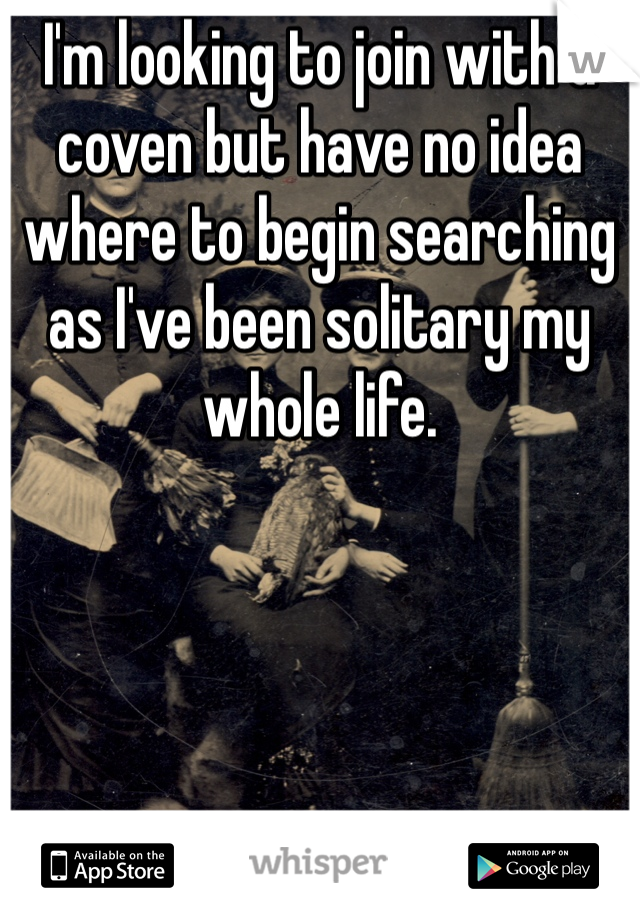I'm looking to join with a coven but have no idea where to begin searching as I've been solitary my whole life.