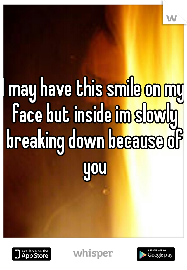 I may have this smile on my face but inside im slowly breaking down because of you