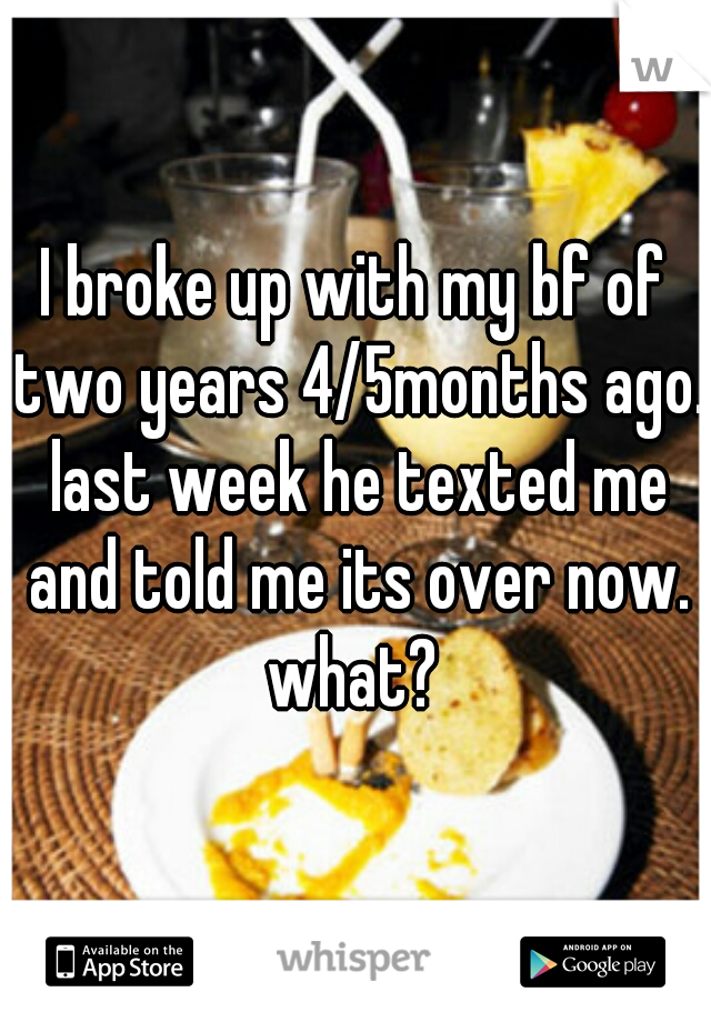 I broke up with my bf of two years 4/5months ago. last week he texted me and told me its over now. what?