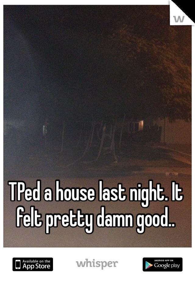 TPed a house last night. It felt pretty damn good..