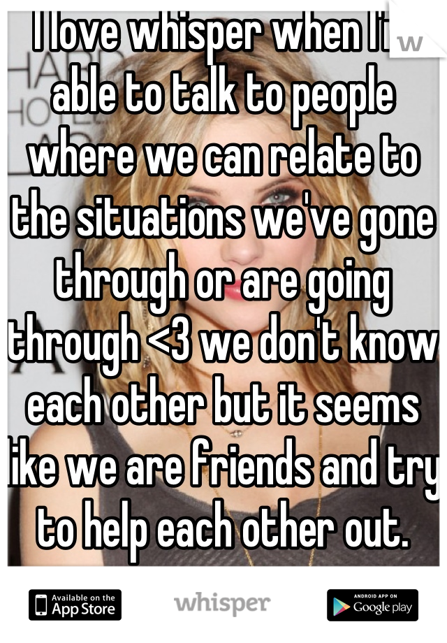 I love whisper when I'm able to talk to people where we can relate to the situations we've gone through or are going through <3 we don't know each other but it seems like we are friends and try to help each other out.