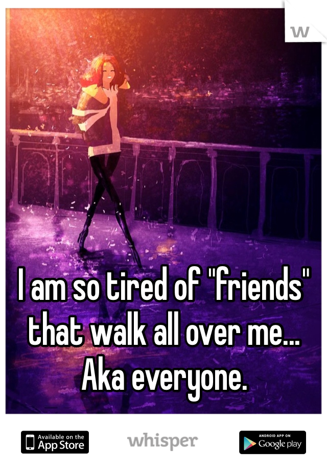 "I am so tired of ""friends"" that walk all over me... Aka everyone."