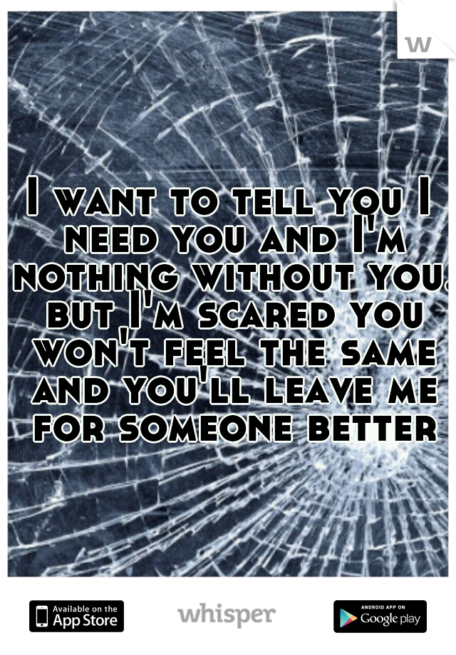 I want to tell you I need you and I'm nothing without you. but I'm scared you won't feel the same and you'll leave me for someone better