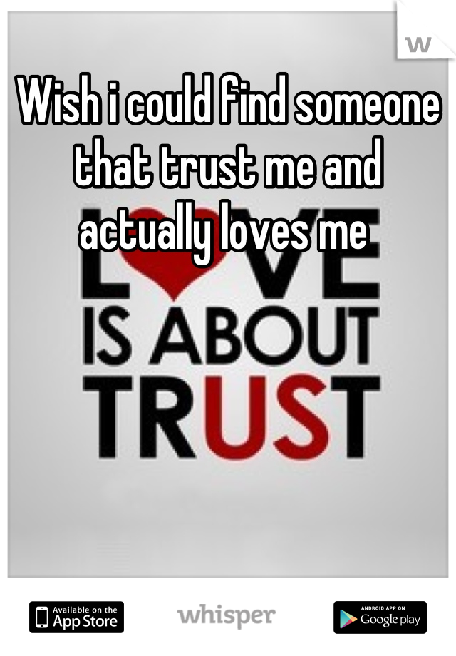 Wish i could find someone that trust me and actually loves me
