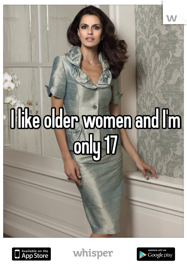 I like older women and I'm only 17