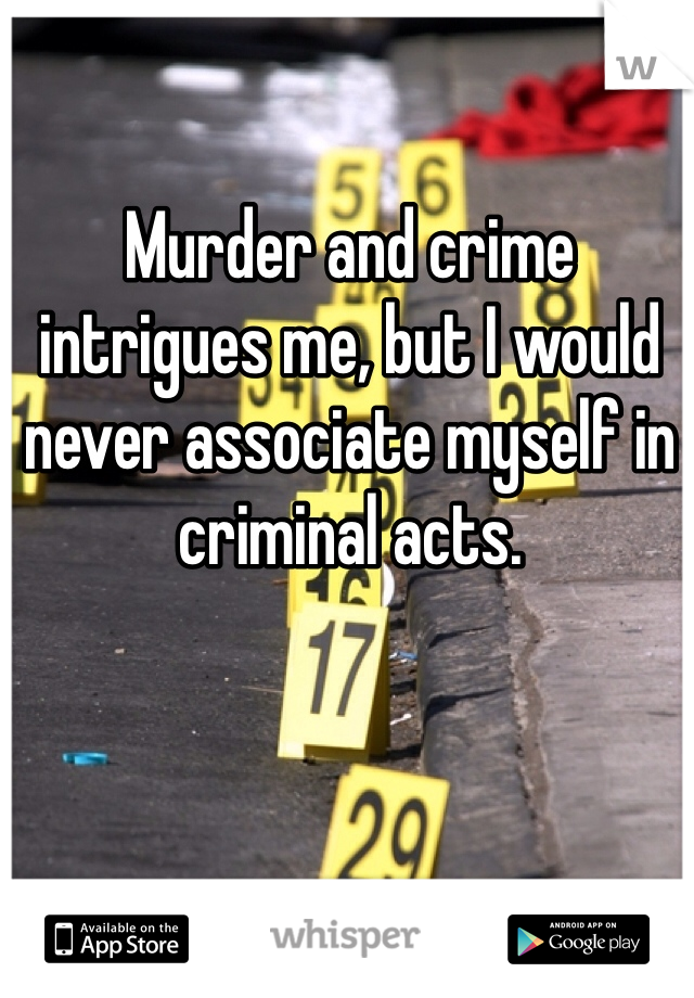 Murder and crime intrigues me, but I would never associate myself in criminal acts.