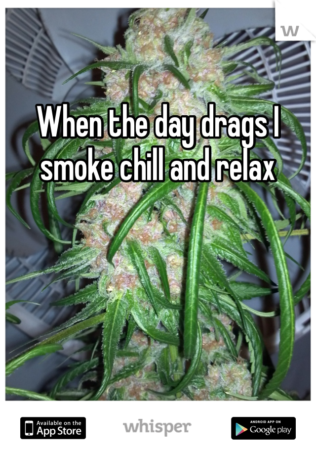 When the day drags I smoke chill and relax
