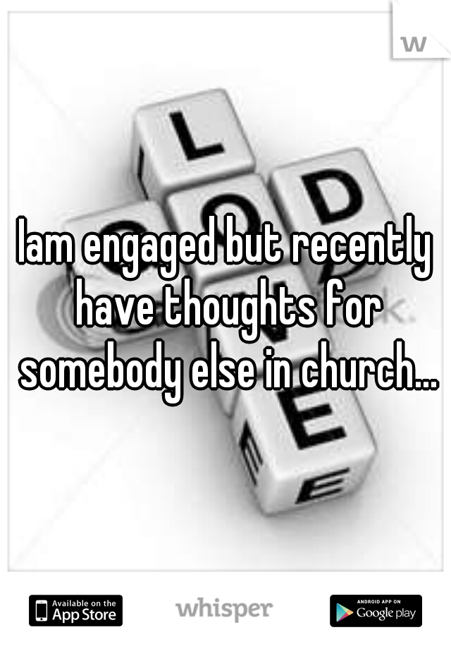Iam engaged but recently have thoughts for somebody else in church...