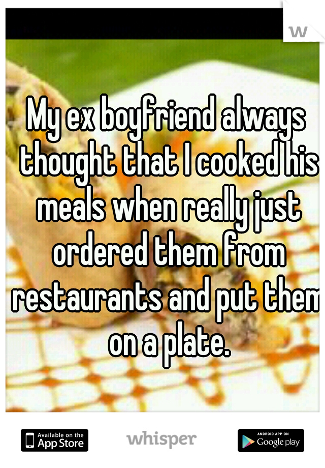 My ex boyfriend always thought that I cooked his meals when really just ordered them from restaurants and put them on a plate.