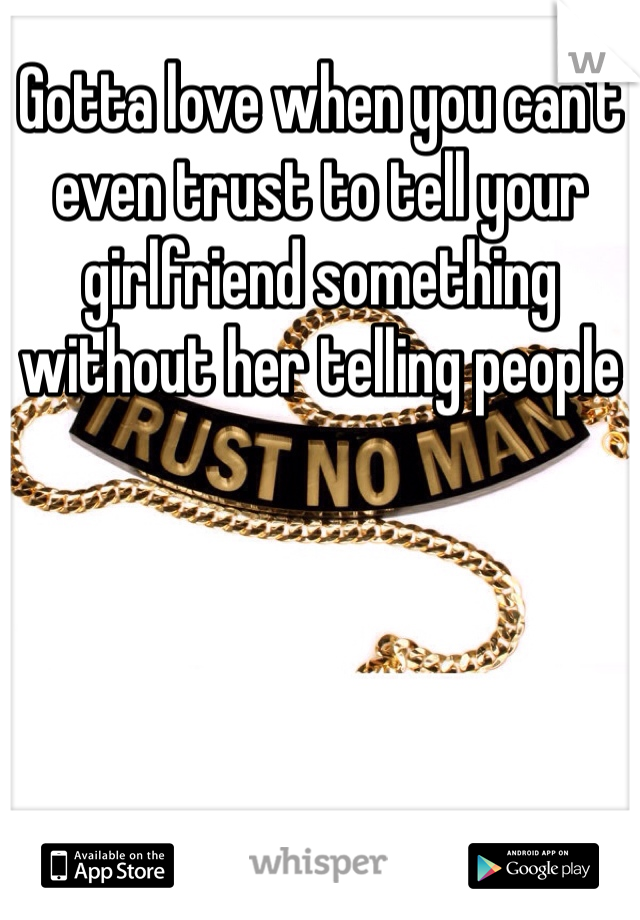 Gotta love when you can't even trust to tell your girlfriend something without her telling people