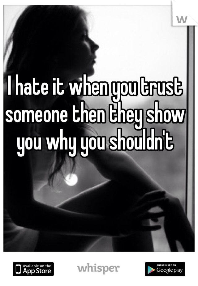 I hate it when you trust someone then they show you why you shouldn't