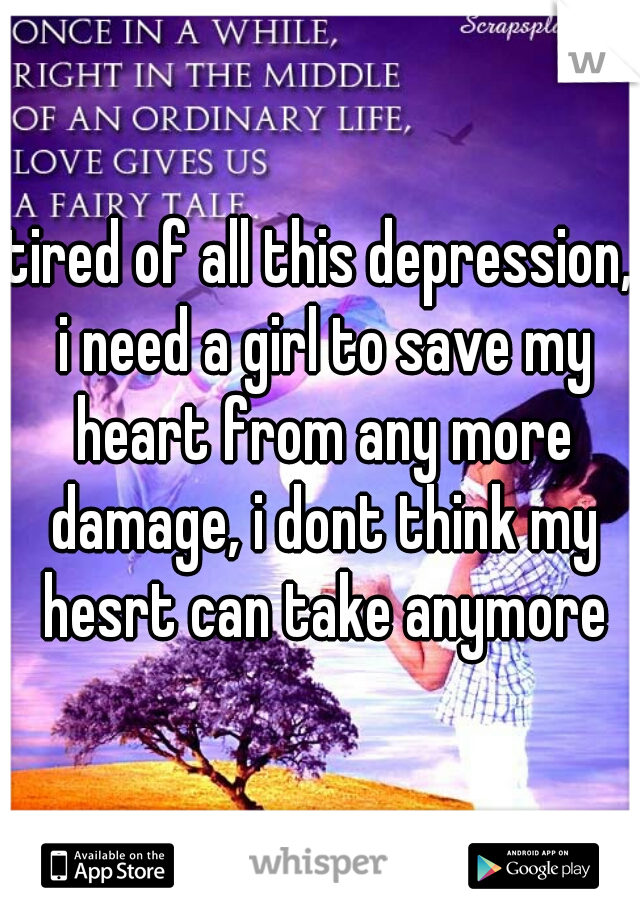 tired of all this depression, i need a girl to save my heart from any more damage, i dont think my hesrt can take anymore
