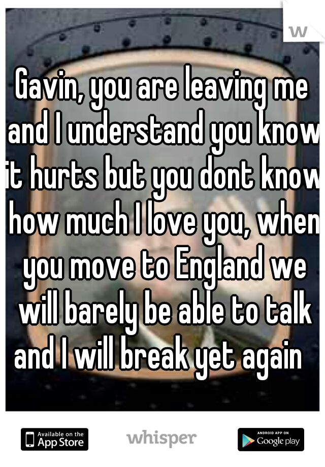 Gavin, you are leaving me and I understand you know it hurts but you dont know how much I love you, when you move to England we will barely be able to talk and I will break yet again