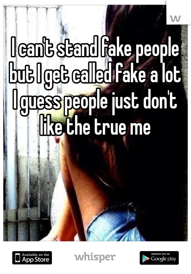I can't stand fake people but I get called fake a lot  I guess people just don't like the true me