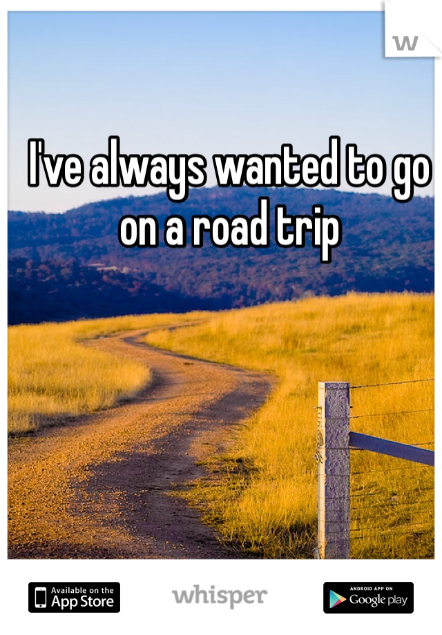 I've always wanted to go on a road trip