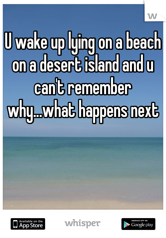 U wake up lying on a beach on a desert island and u can't remember why...what happens next