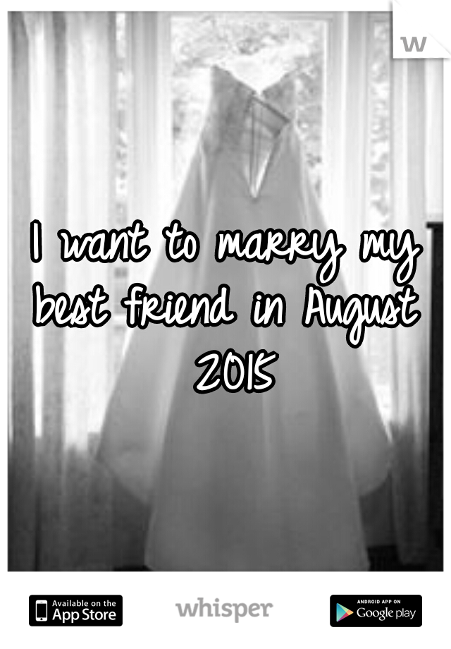 I want to marry my best friend in August  2015