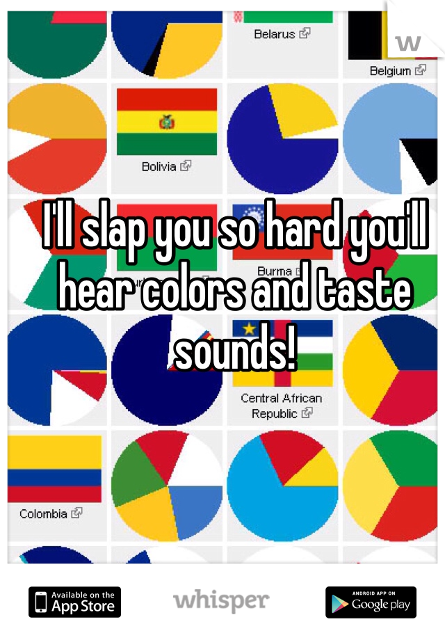 I'll slap you so hard you'll hear colors and taste sounds!