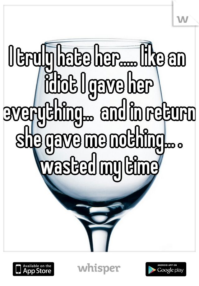 I truly hate her..... like an idiot I gave her everything...  and in return she gave me nothing... . wasted my time