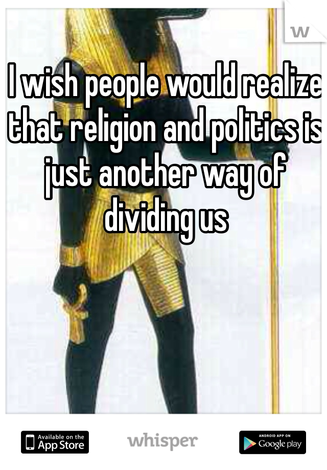 I wish people would realize that religion and politics is just another way of dividing us