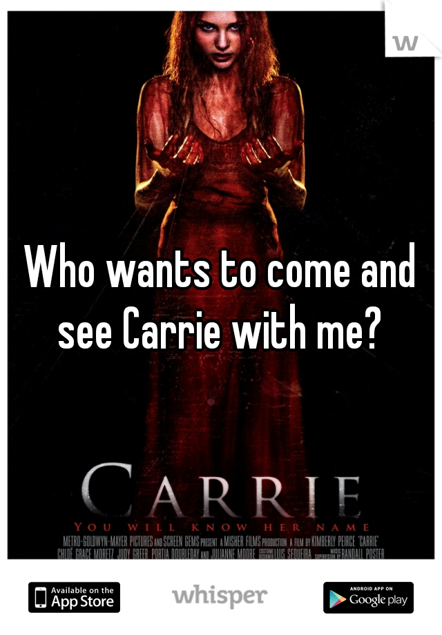 Who wants to come and see Carrie with me?