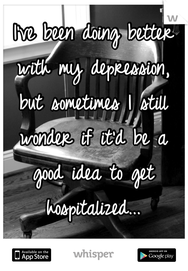 I've been doing better with my depression, but sometimes I still wonder if it'd be a good idea to get hospitalized...