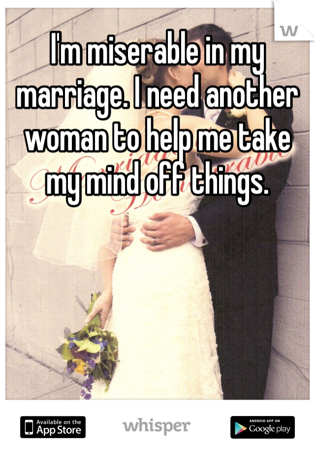 I'm miserable in my marriage. I need another woman to help me take my mind off things.