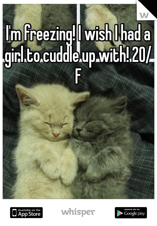 I'm freezing! I wish I had a girl to cuddle up with! 20/F
