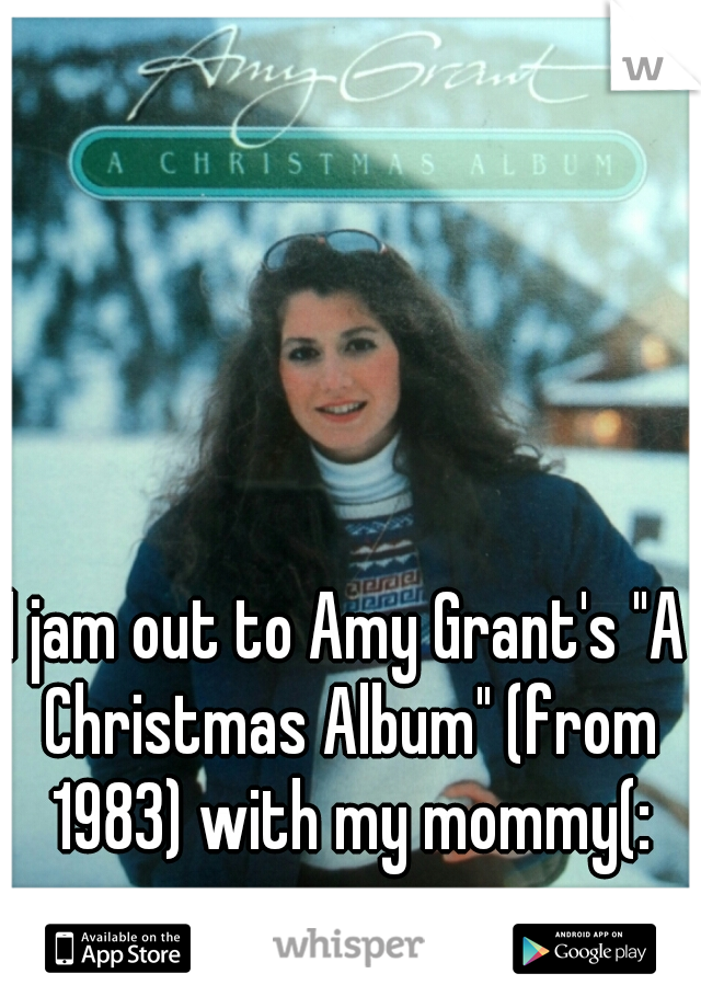 """I jam out to Amy Grant's """"A Christmas Album"""" (from 1983) with my mommy(:"""