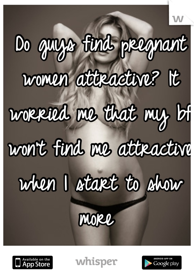 Do guys find pregnant women attractive? It worried me that my bf won't find me attractive when I start to show more