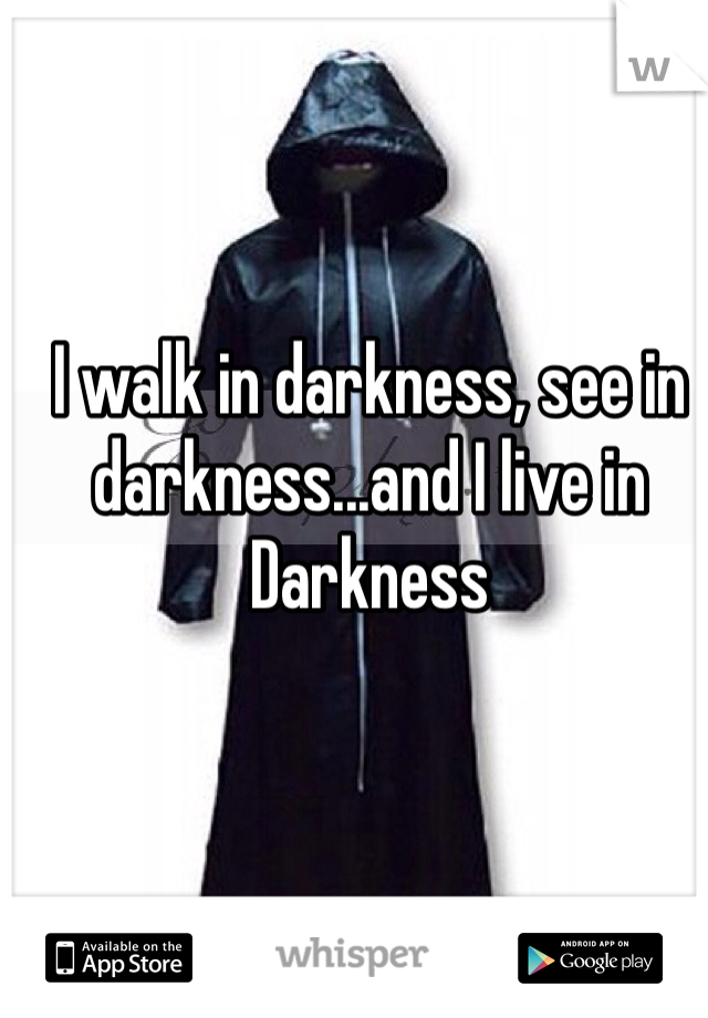I walk in darkness, see in darkness...and I live in Darkness