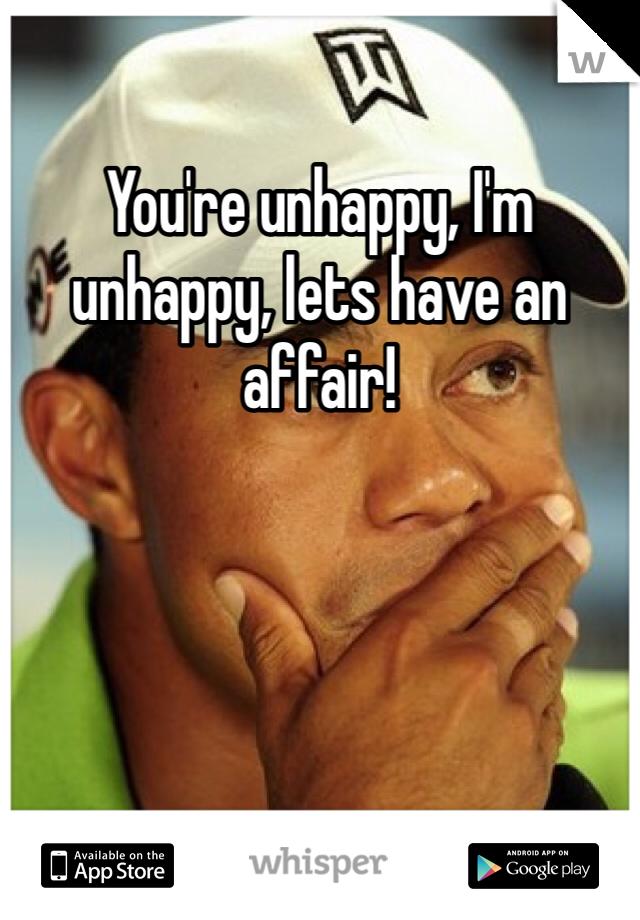 You're unhappy, I'm unhappy, lets have an affair!