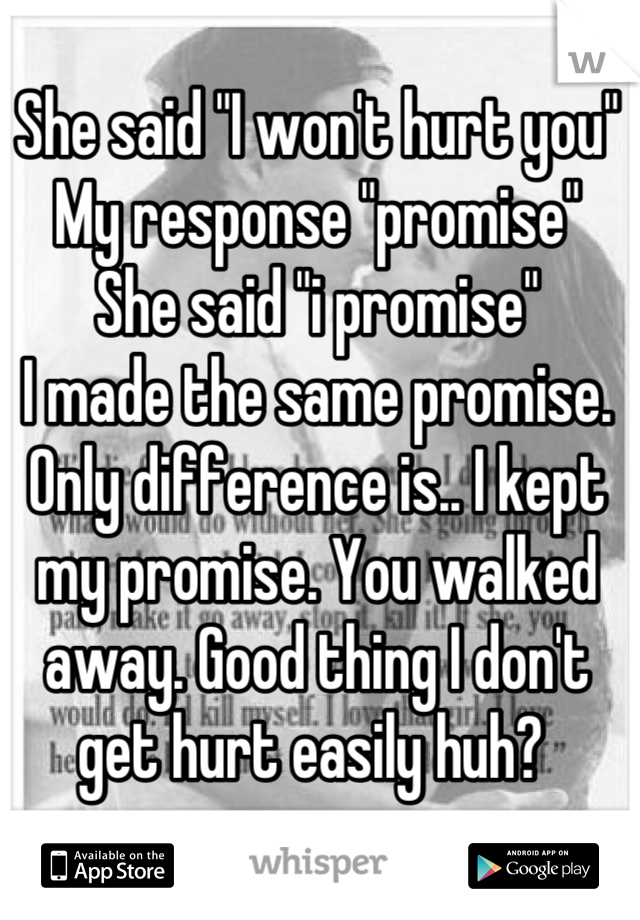 """She said """"I won't hurt you"""" My response """"promise"""" She said """"i promise"""" I made the same promise.  Only difference is.. I kept my promise. You walked away. Good thing I don't get hurt easily huh?"""