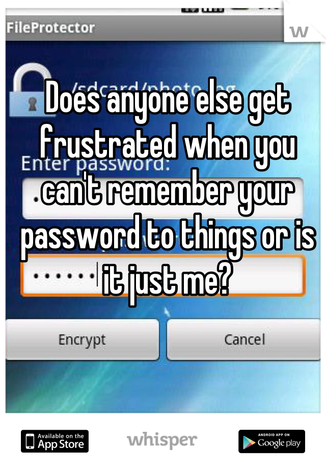 Does anyone else get frustrated when you can't remember your password to things or is it just me?