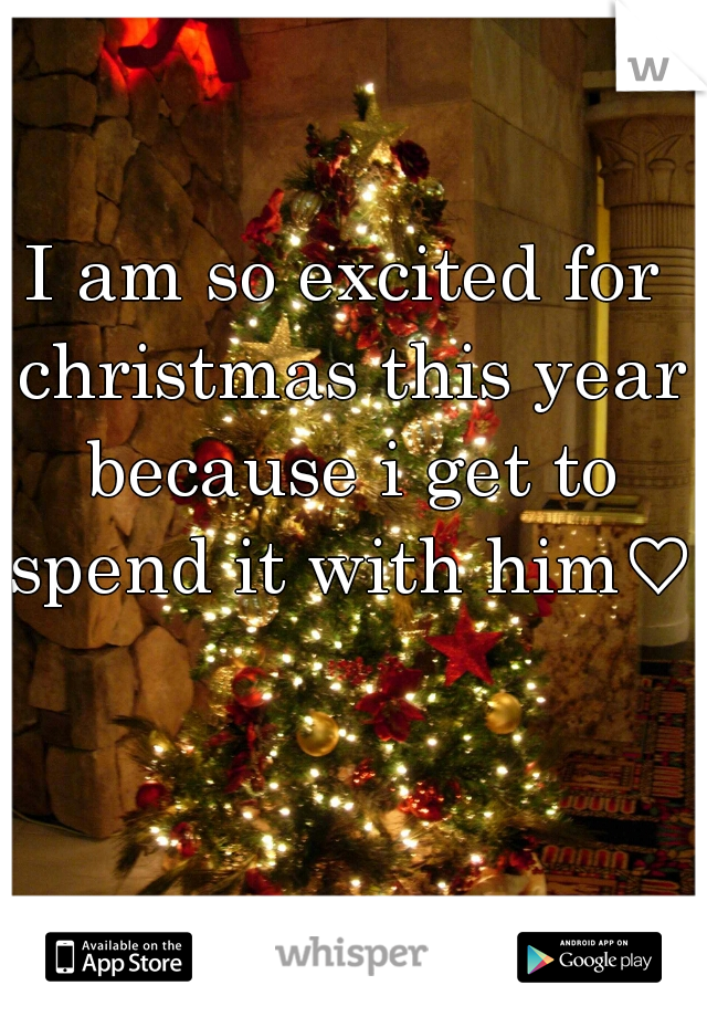 I am so excited for christmas this year because i get to spend it with him♡