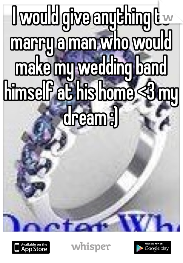 I would give anything to marry a man who would make my wedding band himself at his home <3 my dream :)