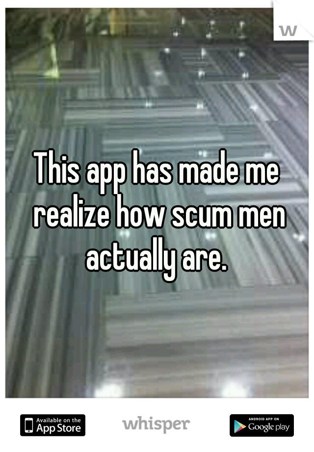 This app has made me realize how scum men actually are.
