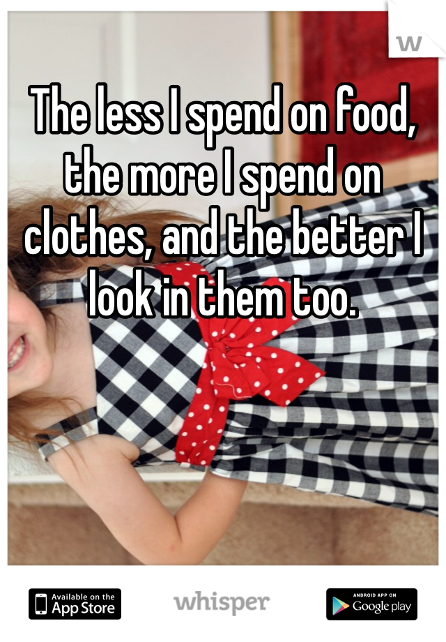 The less I spend on food, the more I spend on clothes, and the better I look in them too.