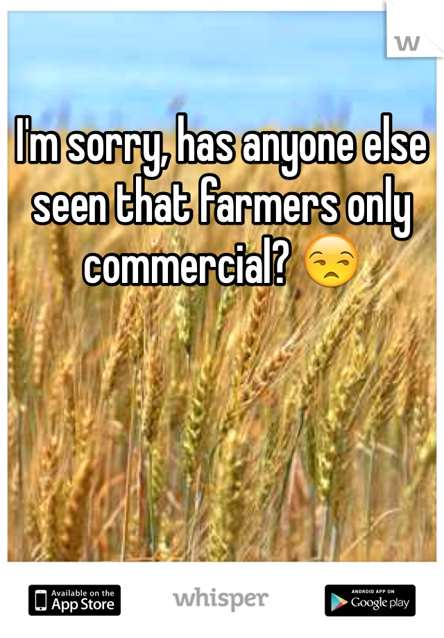 I'm sorry, has anyone else seen that farmers only commercial? 😒