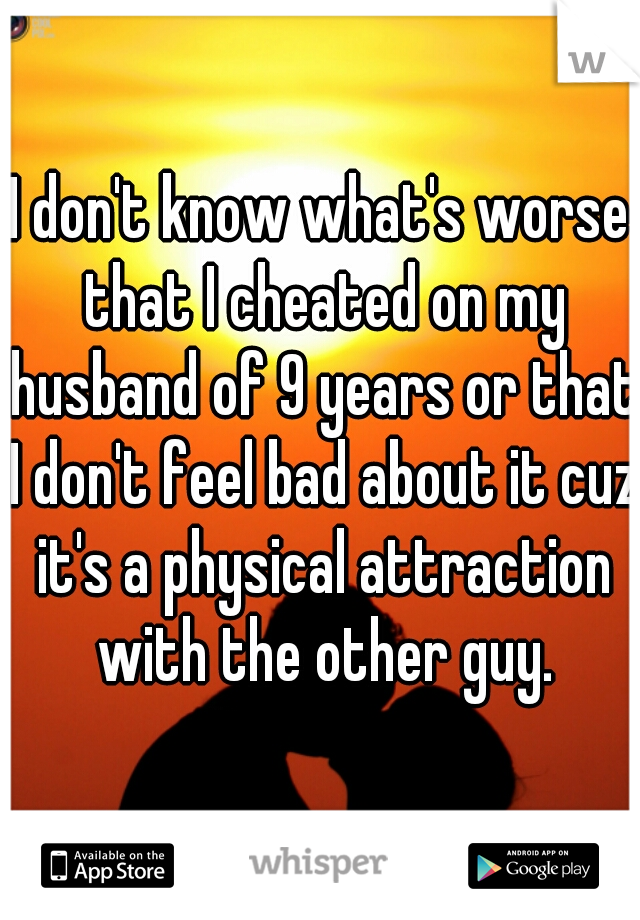 I don't know what's worse that I cheated on my husband of 9 years or that I don't feel bad about it cuz it's a physical attraction with the other guy.