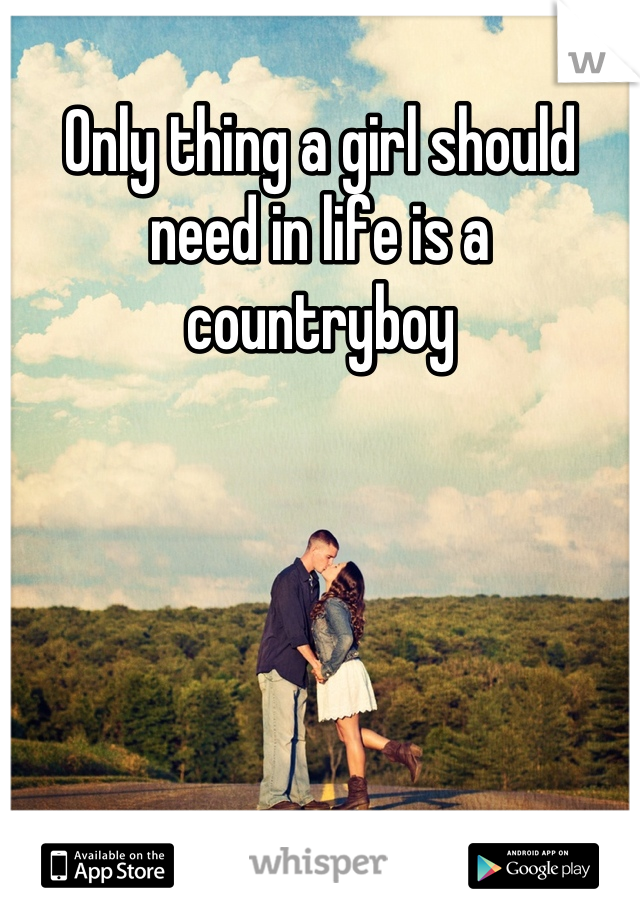 Only thing a girl should need in life is a countryboy