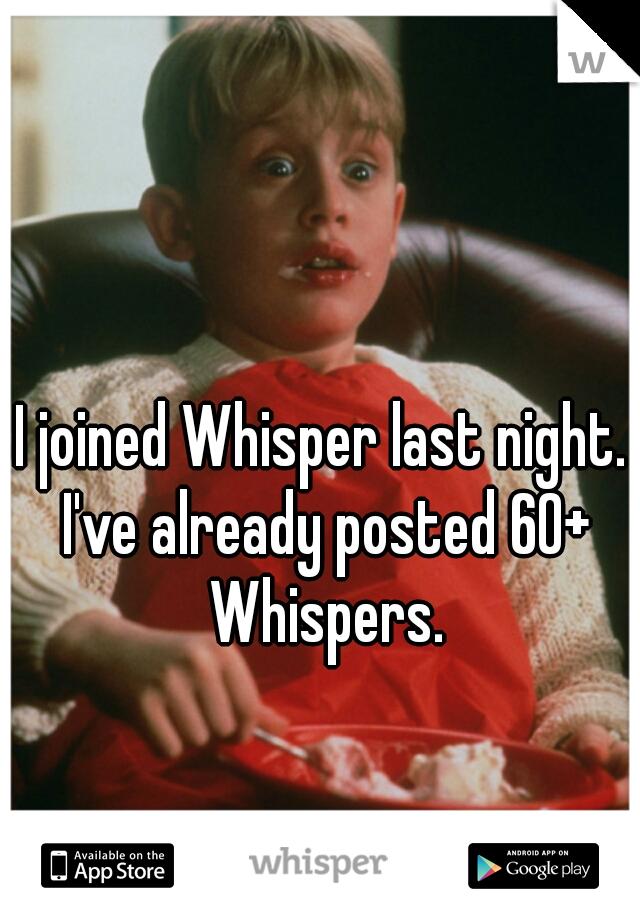 I joined Whisper last night. I've already posted 60+ Whispers.