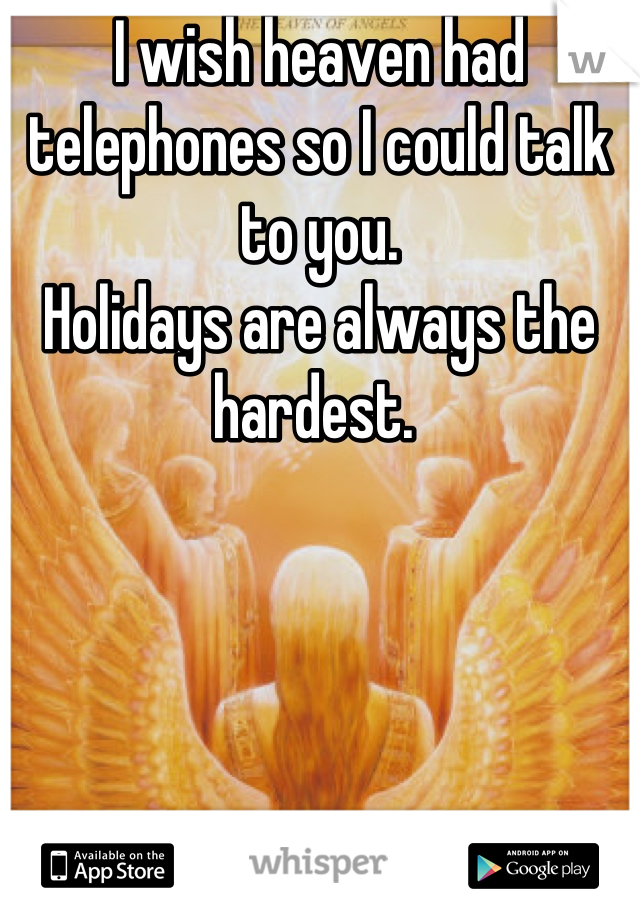 I wish heaven had telephones so I could talk to you.  Holidays are always the hardest.