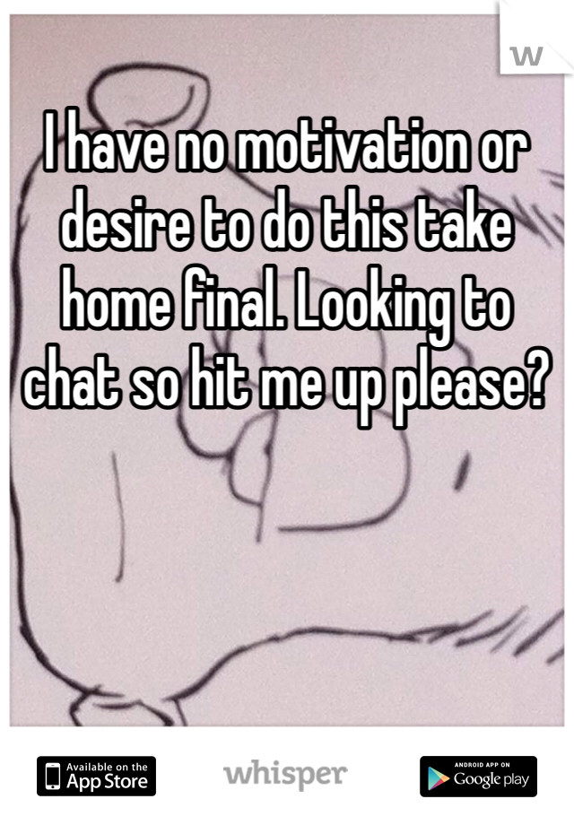 I have no motivation or desire to do this take home final. Looking to chat so hit me up please?