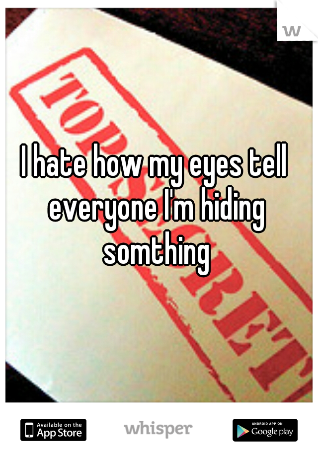 I hate how my eyes tell everyone I'm hiding somthing